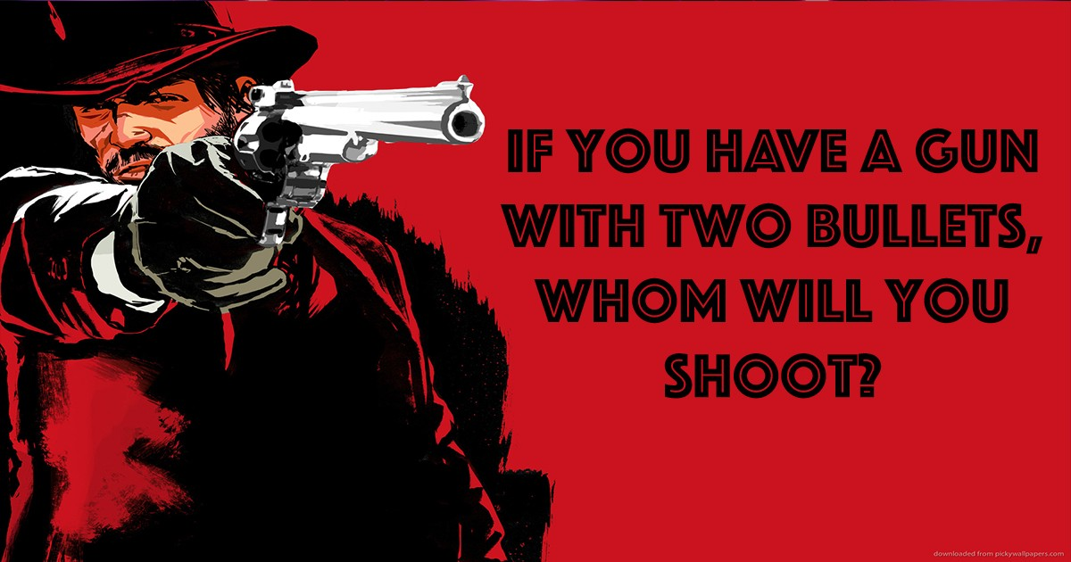 If you have a gun with two bullets, whom will you shoot?
