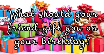 What should your friend gift you on your birthday?